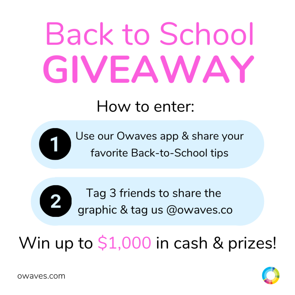 How to enter the Giveaway: 1. Use our Owaves app and share your favorite Back-to-school tips. 2. Tag three friends to share the graphic and tag us @owaves.com. Win up to $1,000 in cash and prizes!